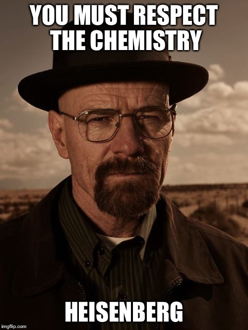 Respect the chemistry  | YOU MUST RESPECT THE CHEMISTRY HEISENBERG | image tagged in walter white,heisenberg,breaking bad | made w/ Imgflip meme maker