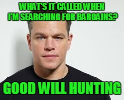 WHAT'S IT CALLED WHEN I'M SEARCHING FOR BARGAINS? GOOD WILL HUNTING | made w/ Imgflip meme maker