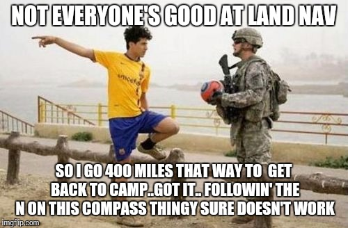 Fifa E Call Of Duty | NOT EVERYONE'S GOOD AT LAND NAV SO I GO 400 MILES THAT WAY TO  GET BACK TO CAMP..GOT IT.. FOLLOWIN' THE N ON THIS COMPASS THINGY SURE DOESN' | image tagged in memes,fifa e call of duty | made w/ Imgflip meme maker