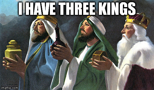 I HAVE THREE KINGS | image tagged in three kings | made w/ Imgflip meme maker