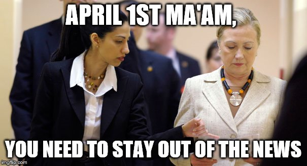 APRIL 1ST MA'AM, YOU NEED TO STAY OUT OF THE NEWS | made w/ Imgflip meme maker