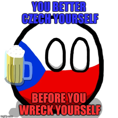 YOU BETTER CZECH YOURSELF BEFORE YOU WRECK YOURSELF | made w/ Imgflip meme maker