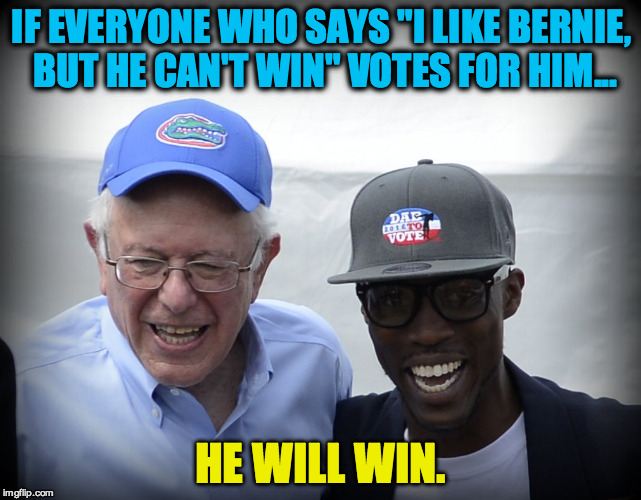 "He Will Win |  IF EVERYONE WHO SAYS ""I LIKE BERNIE, BUT HE CAN'T WIN"" VOTES FOR HIM... HE WILL WIN. 