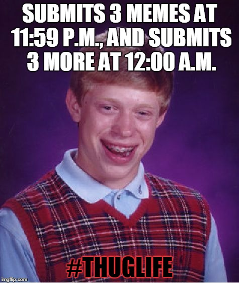 Bad Luck Brian |  SUBMITS 3 MEMES AT 11:59 P.M., AND SUBMITS 3 MORE AT 12:00 A.M. #THUGLIFE | image tagged in memes,bad luck brian,thug life,submit,midnight,life hack | made w/ Imgflip meme maker