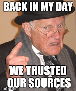 Back In My Day Meme | BACK IN MY DAY WE TRUSTED OUR SOURCES | image tagged in memes,back in my day | made w/ Imgflip meme maker