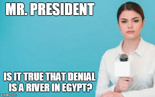 MR. PRESIDENT IS IT TRUE THAT DENIAL IS A RIVER IN EGYPT? | made w/ Imgflip meme maker