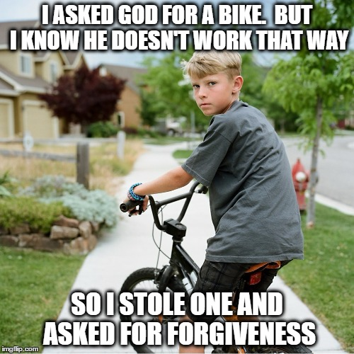 Boy Steals Bike | I ASKED GOD FOR A BIKE.  BUT I KNOW HE DOESN'T WORK THAT WAY SO I STOLE ONE AND ASKED FOR FORGIVENESS | image tagged in memes,boy,bike,stole,jerk,thief | made w/ Imgflip meme maker