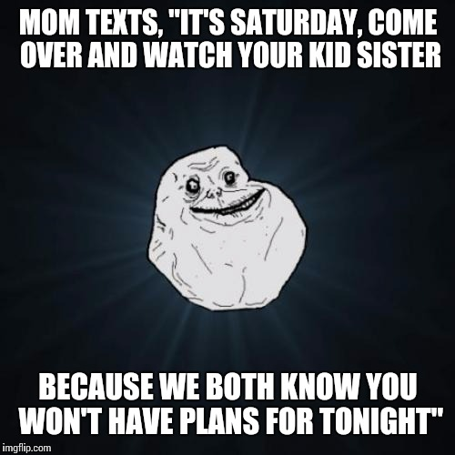 "MOM TEXTS, ""IT'S SATURDAY, COME OVER AND WATCH YOUR KID SISTER BECAUSE WE BOTH KNOW YOU WON'T HAVE PLANS FOR TONIGHT"" 