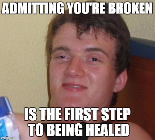 ADMITTING YOU'RE BROKEN IS THE FIRST STEP TO BEING HEALED | made w/ Imgflip meme maker