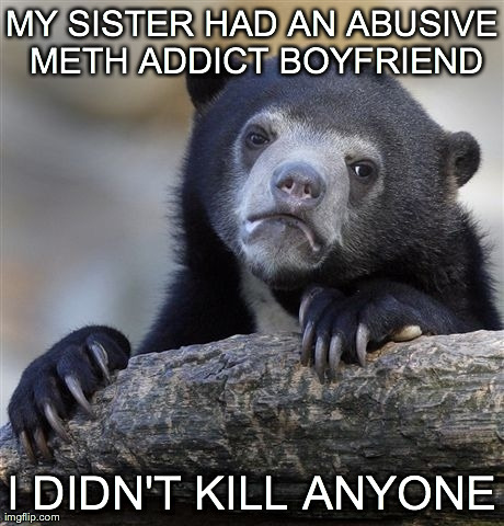 Confession Bear Meme | MY SISTER HAD AN ABUSIVE METH ADDICT BOYFRIEND I DIDN'T KILL ANYONE | image tagged in memes,confession bear,AdviceAnimals | made w/ Imgflip meme maker