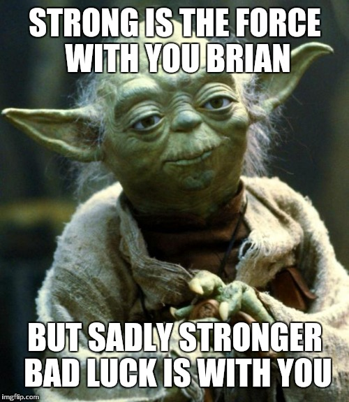 Star Wars Yoda Meme | STRONG IS THE FORCE WITH YOU BRIAN BUT SADLY STRONGER BAD LUCK IS WITH YOU | image tagged in memes,star wars yoda | made w/ Imgflip meme maker