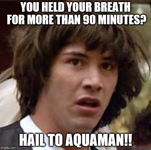 Conspiracy Keanu Meme | YOU HELD YOUR BREATH FOR MORE THAN 90 MINUTES? HAIL TO AQUAMAN!! | image tagged in memes,conspiracy keanu | made w/ Imgflip meme maker