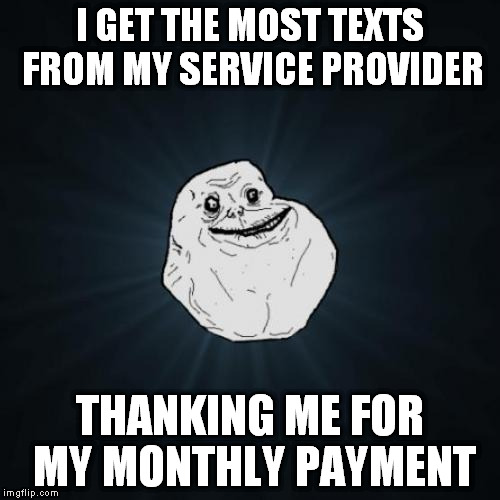 I GET THE MOST TEXTS FROM MY SERVICE PROVIDER THANKING ME FOR MY MONTHLY PAYMENT | made w/ Imgflip meme maker