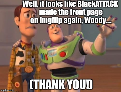 X, X Everywhere Meme | Well, it looks like BlackATTACK made the front page on imgflip again, Woody.... (THANK YOU!) | image tagged in memes,x,x everywhere,x x everywhere | made w/ Imgflip meme maker