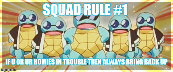 Life lessons, never forget 'em |  SQUAD RULE #1; IF U OR UR HOMIES IN TROUBLE THEN ALWAYS BRING BACK UP | image tagged in squirtle squad | made w/ Imgflip meme maker