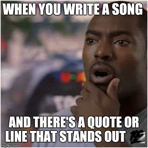 Shocked black guy | WHEN YOU WRITE A SONG AND THERE'S A QUOTE OR LINE THAT STANDS OUT  | image tagged in shocked black guy | made w/ Imgflip meme maker