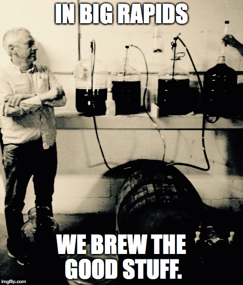 IN BIG RAPIDS WE BREW THE GOOD STUFF. | image tagged in beer,home brewing,big rapids,michigan | made w/ Imgflip meme maker