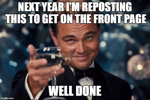 Leonardo Dicaprio Cheers Meme | NEXT YEAR I'M REPOSTING THIS TO GET ON THE FRONT PAGE WELL DONE | image tagged in memes,leonardo dicaprio cheers | made w/ Imgflip meme maker