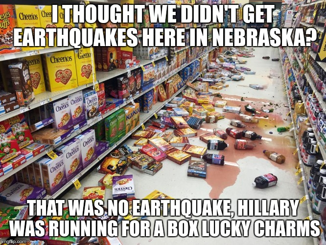 I THOUGHT WE DIDN'T GET EARTHQUAKES HERE IN NEBRASKA? THAT WAS NO EARTHQUAKE, HILLARY WAS RUNNING FOR A BOX LUCKY CHARMS | made w/ Imgflip meme maker