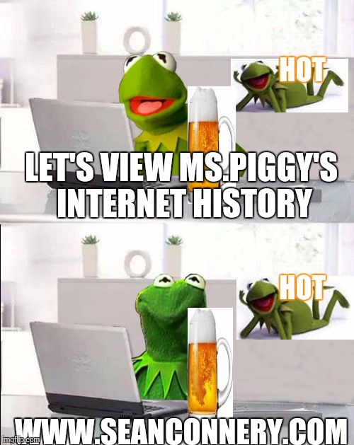 Hide The Pain Kermit | LET'S VIEW MS.PIGGY'S INTERNET HISTORY WWW.SEANCONNERY.COM HOT HOT | image tagged in hide the pain kermit | made w/ Imgflip meme maker