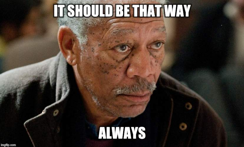 Morgan Freeman | IT SHOULD BE THAT WAY ALWAYS | image tagged in morgan freeman | made w/ Imgflip meme maker