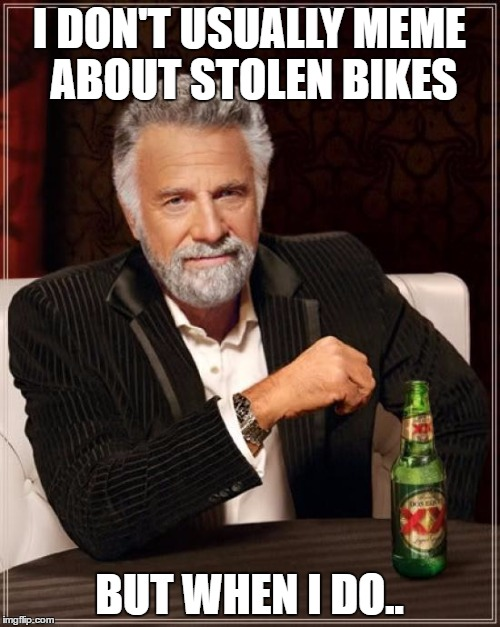 The Most Interesting Man In The World Meme | I DON'T USUALLY MEME ABOUT STOLEN BIKES BUT WHEN I DO.. | image tagged in memes,the most interesting man in the world | made w/ Imgflip meme maker