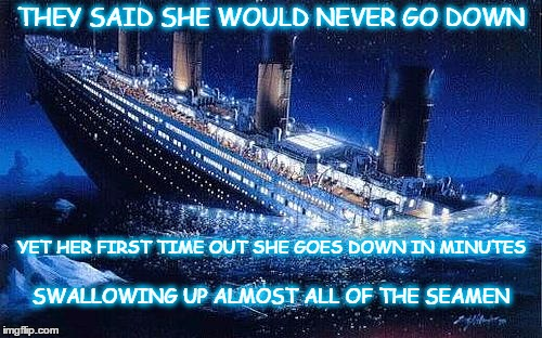 Looks can be deceiving |  THEY SAID SHE WOULD NEVER GO DOWN; YET HER FIRST TIME OUT SHE GOES DOWN IN MINUTES; SWALLOWING UP ALMOST ALL OF THE SEAMEN | image tagged in titanic icebucketchallenge,titanic goes down,seamen | made w/ Imgflip meme maker
