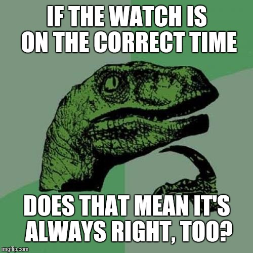 Philosoraptor Meme | IF THE WATCH IS ON THE CORRECT TIME DOES THAT MEAN IT'S ALWAYS RIGHT, TOO? | image tagged in memes,philosoraptor | made w/ Imgflip meme maker
