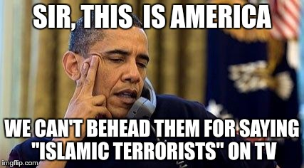 "SIR, THIS  IS AMERICA WE CAN'T BEHEAD THEM FOR SAYING ""ISLAMIC TERRORISTS"" ON TV 