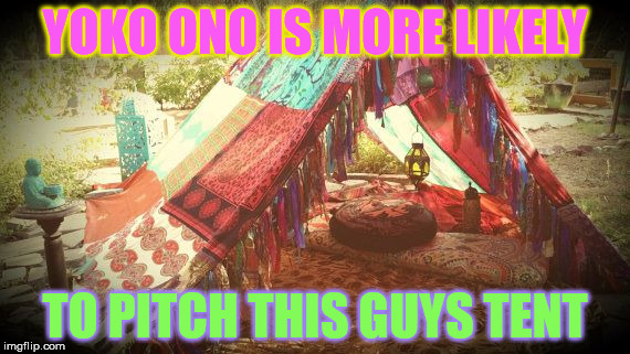 YOKO ONO IS MORE LIKELY TO PITCH THIS GUYS TENT | made w/ Imgflip meme maker