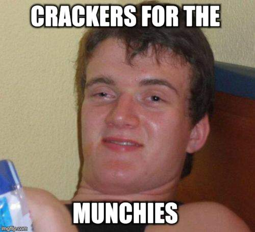 10 Guy Meme | CRACKERS FOR THE MUNCHIES | image tagged in memes,10 guy | made w/ Imgflip meme maker