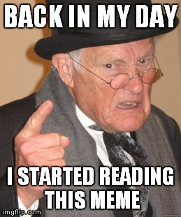 Back In My Day Meme | BACK IN MY DAY I STARTED READING THIS MEME | image tagged in memes,back in my day | made w/ Imgflip meme maker