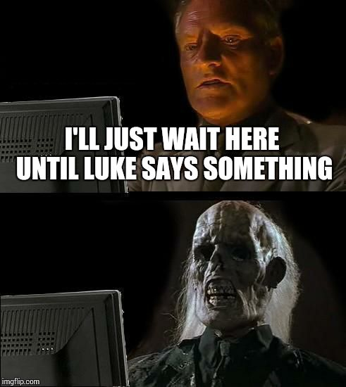 Ill Just Wait Here Meme | I'LL JUST WAIT HERE UNTIL LUKE SAYS SOMETHING | image tagged in memes,ill just wait here | made w/ Imgflip meme maker