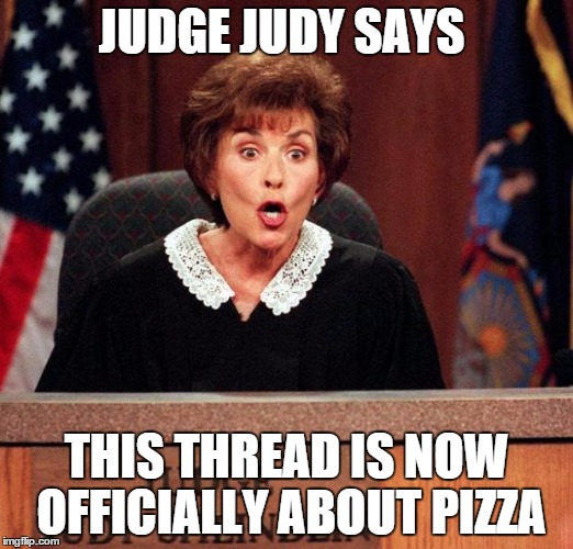 Judge Judy | JUDGE JUDY SAYS THIS THREAD IS NOW OFFICIALLY ABOUT PIZZA | image tagged in judge judy | made w/ Imgflip meme maker