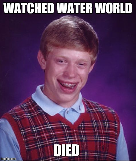 Bad Luck Brian Meme | WATCHED WATER WORLD DIED | image tagged in memes,bad luck brian | made w/ Imgflip meme maker