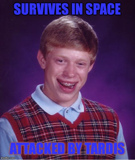 Bad Luck Brian Meme | SURVIVES IN SPACE ATTACKED BY TARDIS | image tagged in memes,bad luck brian | made w/ Imgflip meme maker