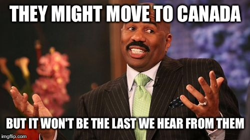 Steve Harvey Meme | THEY MIGHT MOVE TO CANADA BUT IT WON'T BE THE LAST WE HEAR FROM THEM | image tagged in memes,steve harvey | made w/ Imgflip meme maker