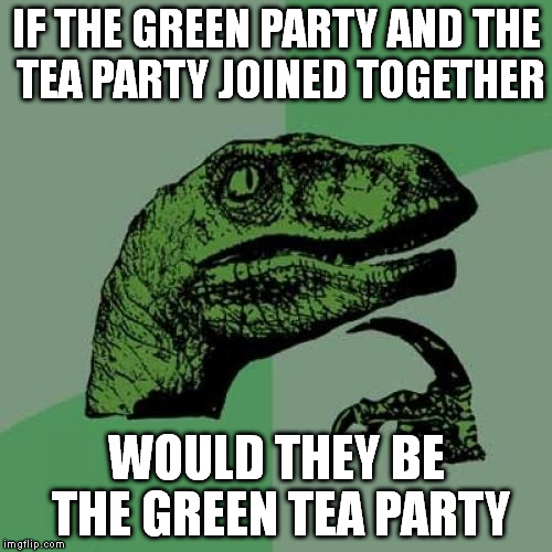 Philosoraptor Meme | IF THE GREEN PARTY AND THE TEA PARTY JOINED TOGETHER WOULD THEY BE THE GREEN TEA PARTY | image tagged in memes,philosoraptor | made w/ Imgflip meme maker