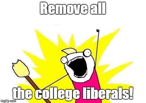 X All The Y Meme | Remove all the college liberals! | image tagged in memes,x all the y | made w/ Imgflip meme maker