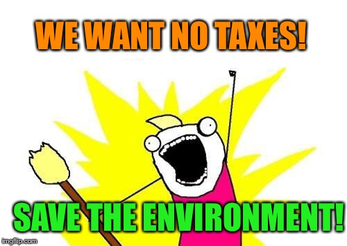 X All The Y Meme | WE WANT NO TAXES! SAVE THE ENVIRONMENT! | image tagged in memes,x all the y | made w/ Imgflip meme maker