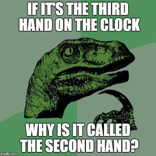 We've been living a lie | IF IT'S THE THIRD HAND ON THE CLOCK WHY IS IT CALLED THE SECOND HAND? | image tagged in memes,philosoraptor | made w/ Imgflip meme maker