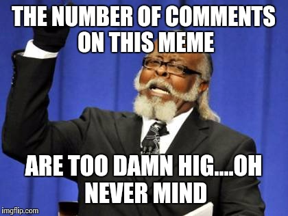 Too Damn High Meme | THE NUMBER OF COMMENTS ON THIS MEME ARE TOO DAMN HIG....OH NEVER MIND | image tagged in memes,too damn high | made w/ Imgflip meme maker