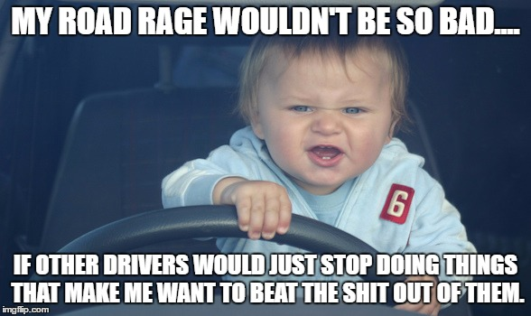 MY ROAD RAGE WOULDN'T BE SO BAD.... IF OTHER DRIVERS WOULD JUST STOP DOING THINGS THAT MAKE ME WANT TO BEAT THE SHIT OUT OF THEM. | image tagged in road rage,traffic,driving,cars | made w/ Imgflip meme maker