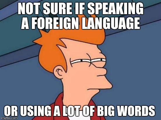 Use proper vocabulary. Make english great again. |  NOT SURE IF SPEAKING A FOREIGN LANGUAGE; OR USING A LOT OF BIG WORDS | image tagged in memes,futurama fry | made w/ Imgflip meme maker