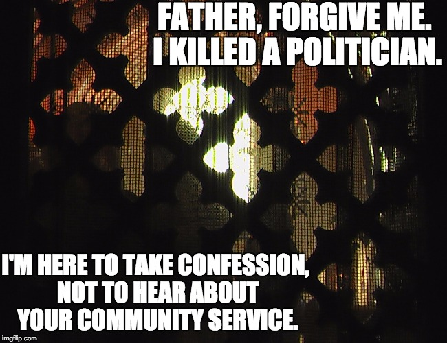 Father forgive me. I stole this joke.  | FATHER, FORGIVE ME. I KILLED A POLITICIAN. I'M HERE TO TAKE CONFESSION, NOT TO HEAR ABOUT YOUR COMMUNITY SERVICE. | image tagged in confessional | made w/ Imgflip meme maker