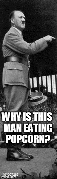Hitler on stage | WHY IS THIS MAN EATING POPCORN? | image tagged in hitler | made w/ Imgflip meme maker