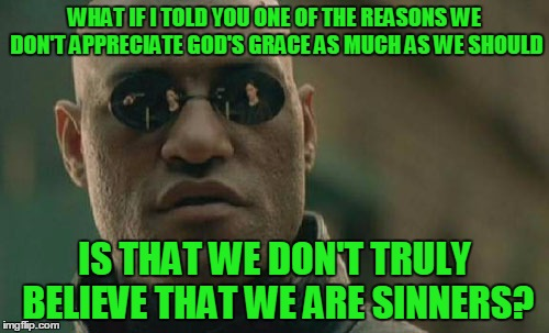 We think we're good. Not perfect, but basically good. We don't realize we're rebels against our Creator, deserving of his wrath. |  WHAT IF I TOLD YOU ONE OF THE REASONS WE DON'T APPRECIATE GOD'S GRACE AS MUCH AS WE SHOULD; IS THAT WE DON'T TRULY BELIEVE THAT WE ARE SINNERS? | image tagged in memes,matrix morpheus,theology,christian,bible,grace | made w/ Imgflip meme maker