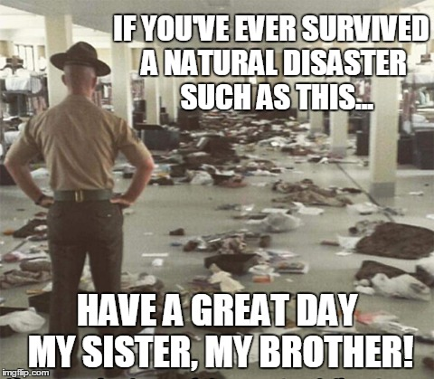 Semper Fi! | IF YOU'VE EVER SURVIVED A NATURAL DISASTER  SUCH AS THIS... HAVE A GREAT DAY MY SISTER, MY BROTHER! | image tagged in marines,boot,so true memes | made w/ Imgflip meme maker