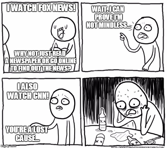 You Want To Know What New Channel Is The Worst? | I WATCH FOX NEWS! WHY NOT JUST READ A NEWSPAPER OR GO ONLINE TO FIND OUT THE NEWS? WAIT, I CAN PROVE I'M NOT MINDLESS... I ALSO WATCH CNN! Y | image tagged in memes,overconfident alcoholic,overconfident alcoholic depression guy,funny,fox news,cnn | made w/ Imgflip meme maker