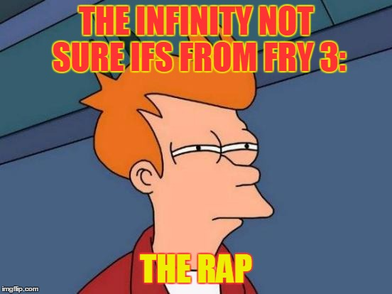 Futurama Fry Meme | THE INFINITY NOT SURE IFS FROM FRY 3: THE RAP | image tagged in memes,futurama fry | made w/ Imgflip meme maker